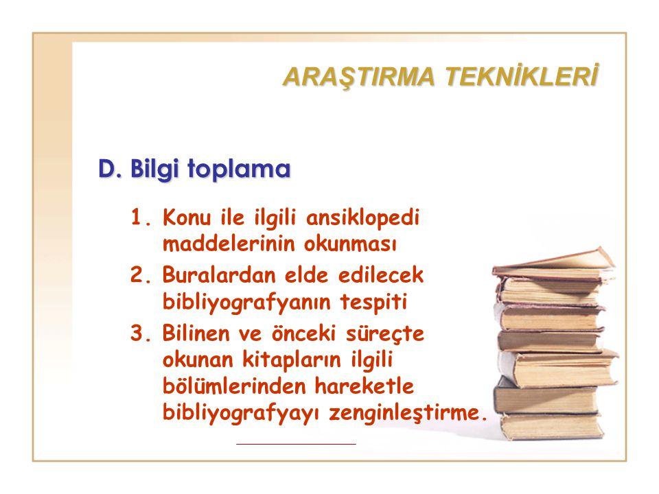 ARAŞTIRMA TEKNİKLERİ D. Bilgi toplama 1.Konu ile ilgili ansiklopedi maddelerinin okunması 2. Buralardan elde edilecek bibliyografyanın tespiti 3. Bili