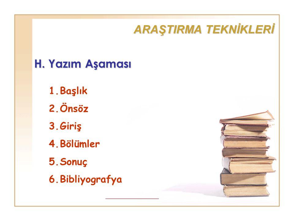 H. Yazım Aşaması 1.Başlık 2.Önsöz 3.Giriş 4.Bölümler 5.Sonuç 6.Bibliyografya ARAŞTIRMA TEKNİKLERİ