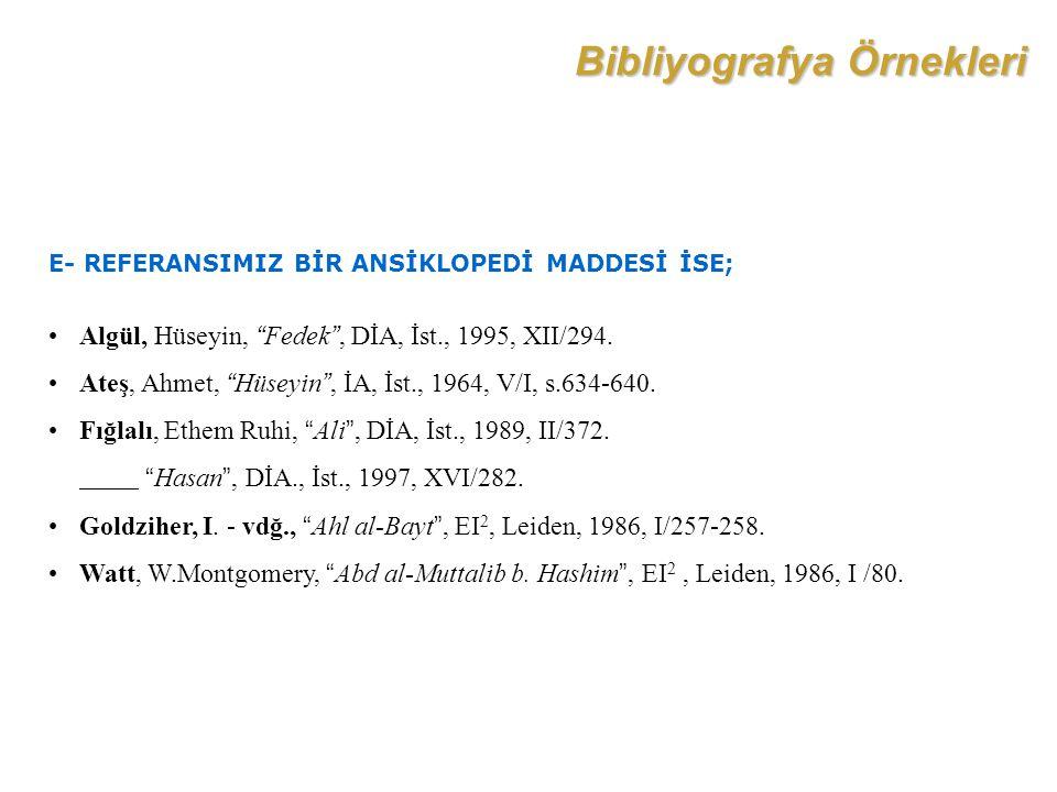 """Bibliyografya Örnekleri E- REFERANSIMIZ BİR ANSİKLOPEDİ MADDESİ İSE; Algül, Hüseyin, """"Fedek"""", DİA, İst., 1995, XII/294. Ateş, Ahmet, """"Hüseyin"""", İA, İs"""