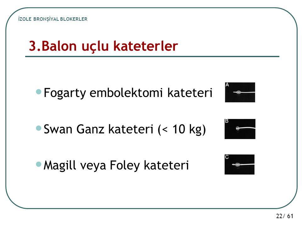 22/ 61 3.Balon uçlu kateterler Fogarty embolektomi kateteri Swan Ganz kateteri (< 10 kg) Magill veya Foley kateteri İZOLE BRONŞİYAL BLOKERLER