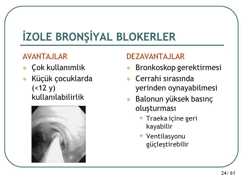 24/ 61 İZOLE BRONŞİYAL BLOKERLER AVANTAJLAR Çok kullanımlık Küçük çocuklarda (<12 y) kullanılabilirlik DEZAVANTAJLAR Bronkoskop gerektirmesi Cerrahi s