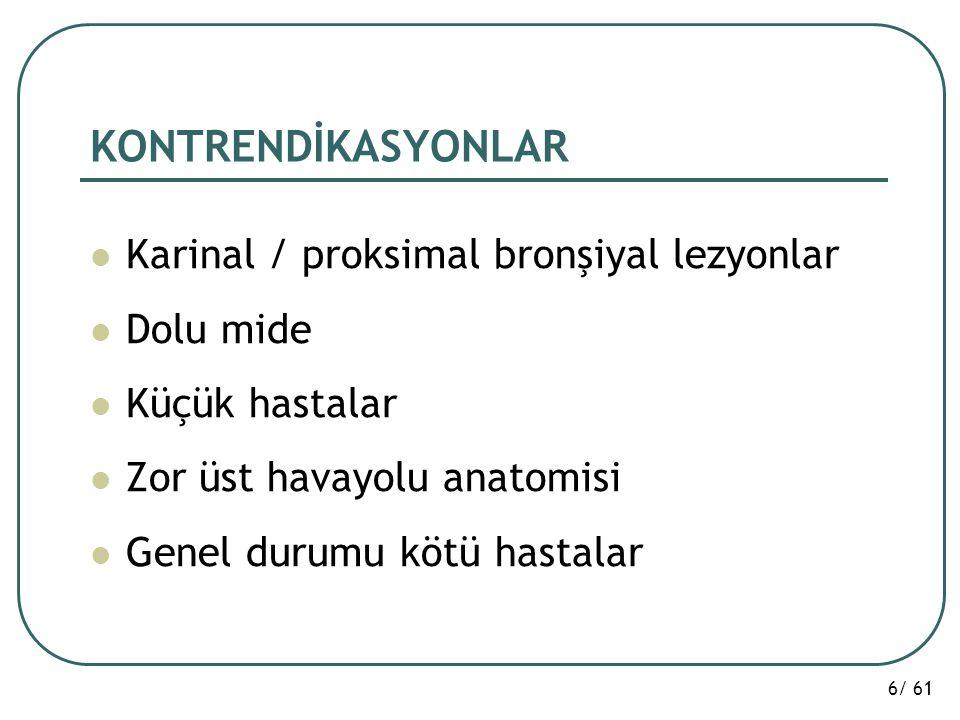 6/ 61 KONTRENDİKASYONLAR Karinal / proksimal bronşiyal lezyonlar Dolu mide Küçük hastalar Zor üst havayolu anatomisi Genel durumu kötü hastalar