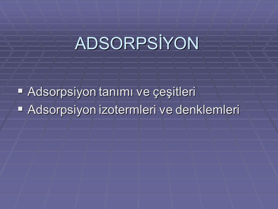 Adsorpsiyon  Bir katı-sıvı veya katı-gaz ara yüzeyindeki konsantrasyon degişimine adsorpsiyon denir.
