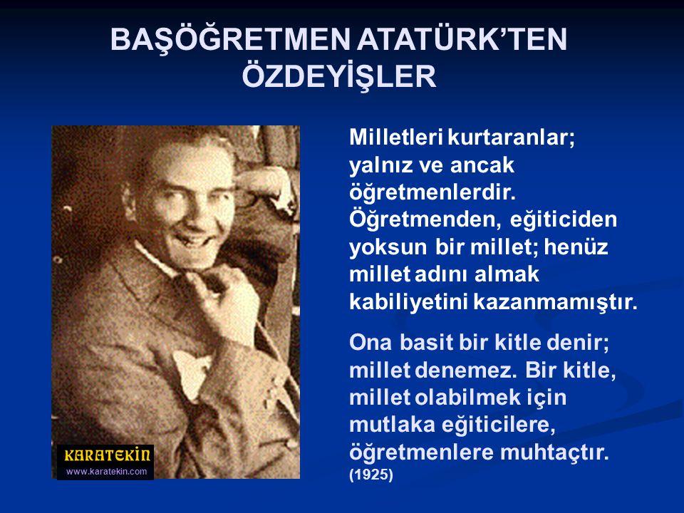 BAŞÖĞRETMEN ATATÜRK'TEN ÖZDEYİŞLER Türkiye'nin birkaç yıla sığdırdığı askerî, siyasî, idarî inkılâplar sizin, sayın öğretmenler... Sizin sosyal ve fik