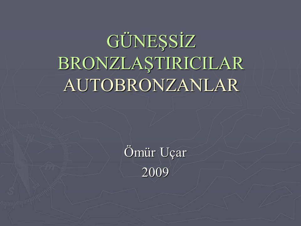 GÜNEŞSİZ BRONZLAŞTIRICILAR AUTOBRONZANLAR Ömür Uçar 2009