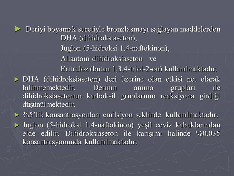 ► Deriyi boyamak suretiyle bronzlaşmayı sağlayan maddelerden DHA (dihidroksiaseton), Juglon (5-hidroksi 1.4-naftokinon), Allantoin dihidroksiaseton ve