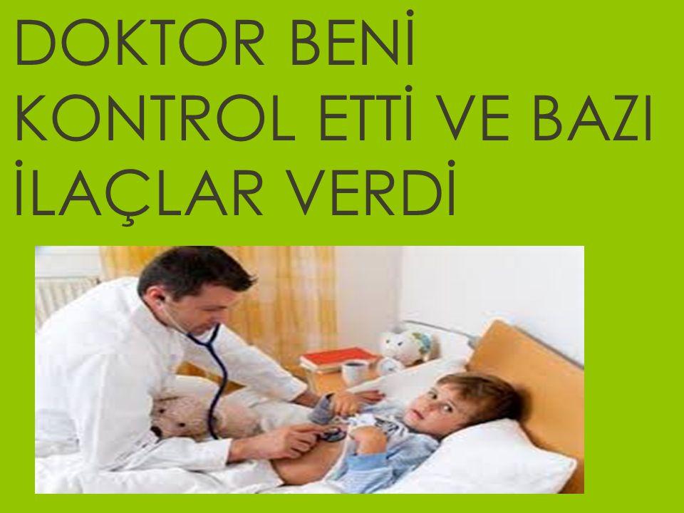DOKTOR BENİ KONTROL ETTİ VE BAZI İLAÇLAR VERDİ