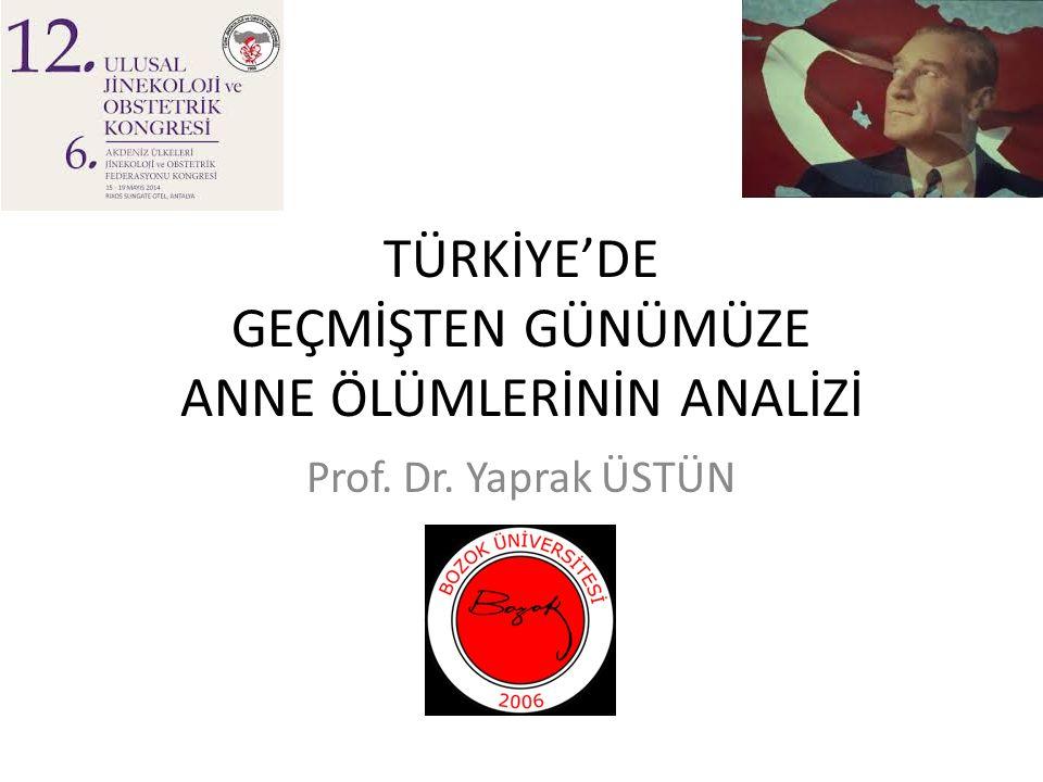 TÜRKİYE'DE GEÇMİŞTEN GÜNÜMÜZE ANNE ÖLÜMLERİNİN ANALİZİ Prof. Dr. Yaprak ÜSTÜN
