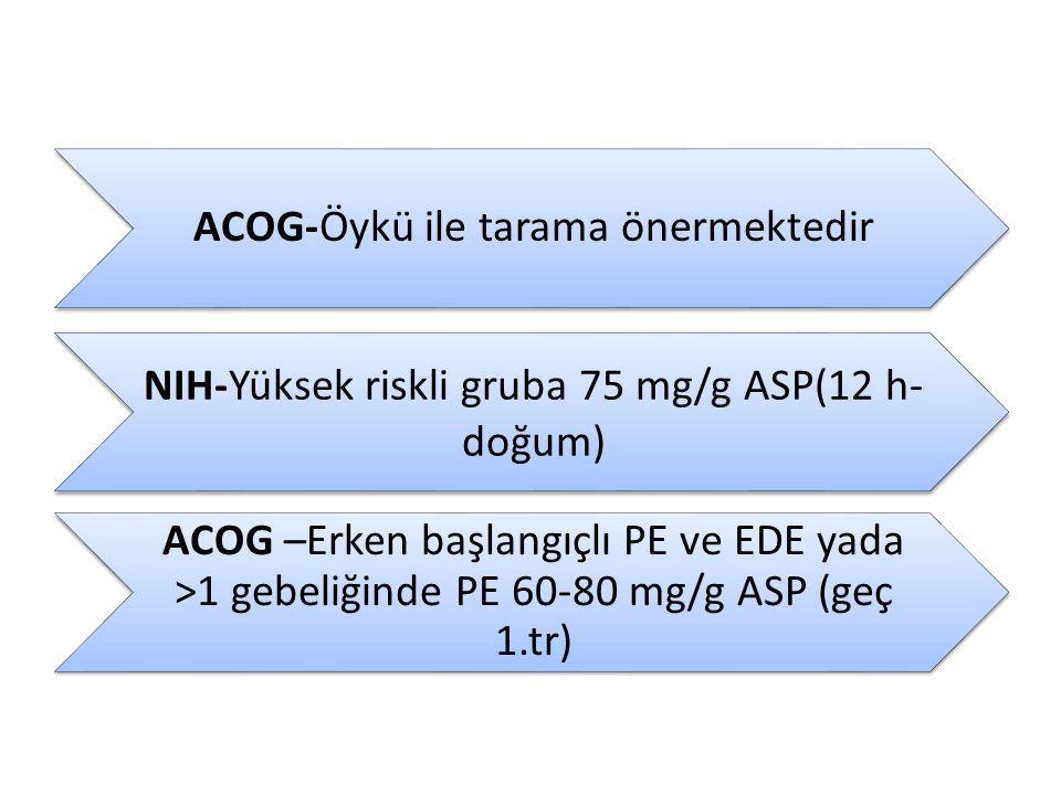 ACOG-Öykü ile tarama önermektedir NIH-Yüksek riskli gruba 75 mg/g ASP(12 h- doğum) ACOG –Erken başlangıçlı PE ve EDE yada >1 gebeliğinde PE 60-80 mg/g