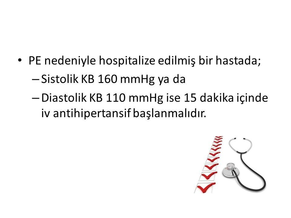 PE nedeniyle hospitalize edilmiş bir hastada; – Sistolik KB 160 mmHg ya da – Diastolik KB 110 mmHg ise 15 dakika içinde iv antihipertansif başlanmalıd