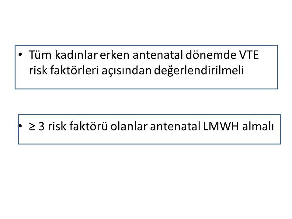 Tüm kadınlar erken antenatal dönemde VTE risk faktörleri açısından değerlendirilmeli ≥ 3 risk faktörü olanlar antenatal LMWH almalı