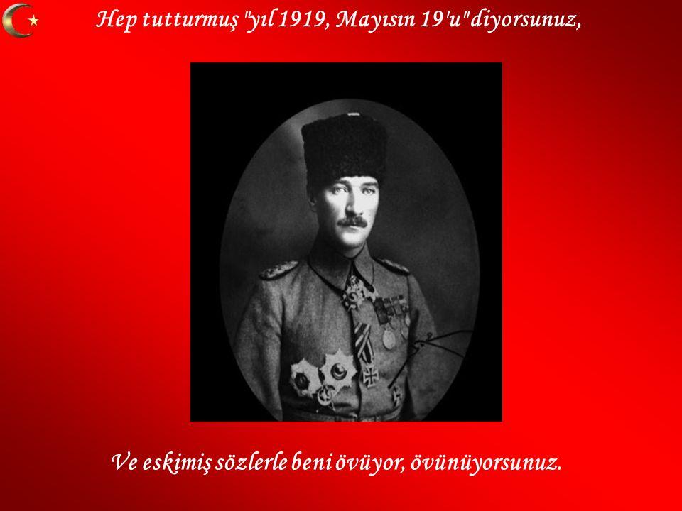 Hep tutturmuş yıl 1919, Mayısın 19 u diyorsunuz, Ve eskimiş sözlerle beni övüyor, övünüyorsunuz.