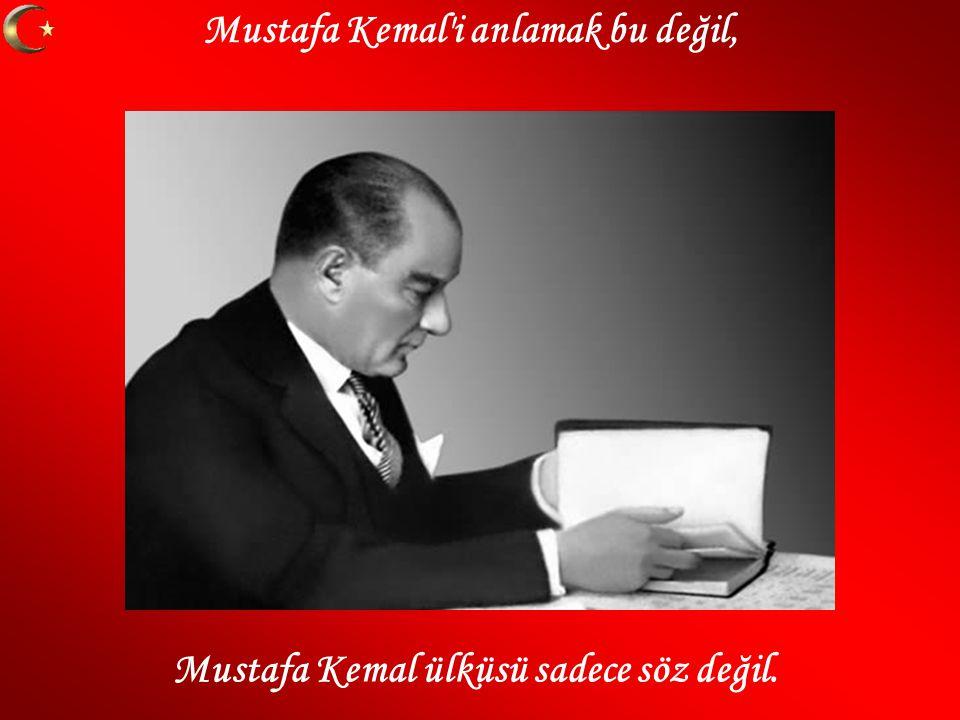 Mustafa Kemal i anlamak bu değil, Mustafa Kemal ülküsü sadece söz değil.