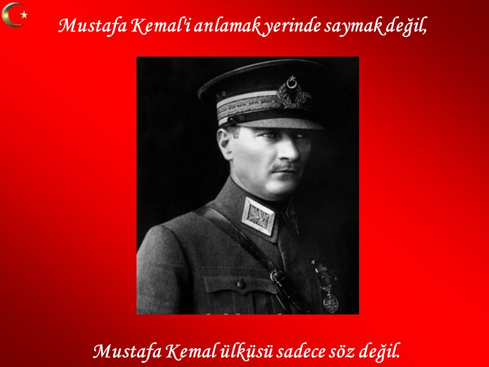 Mustafa Kemal i anlamak yerinde saymak değil, Mustafa Kemal ülküsü sadece söz değil.