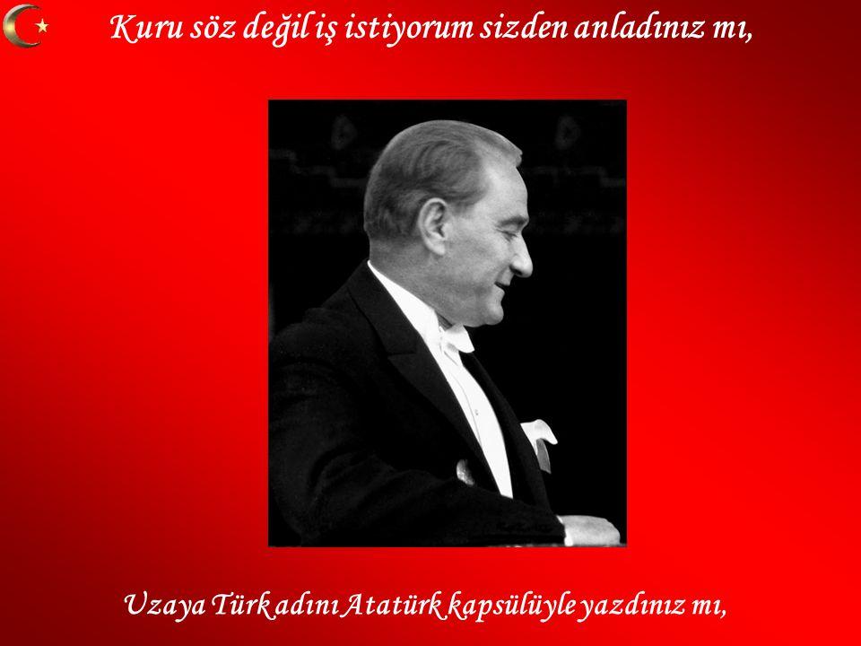 Kuru söz değil iş istiyorum sizden anladınız mı, Uzaya Türk adını Atatürk kapsülüyle yazdınız mı,