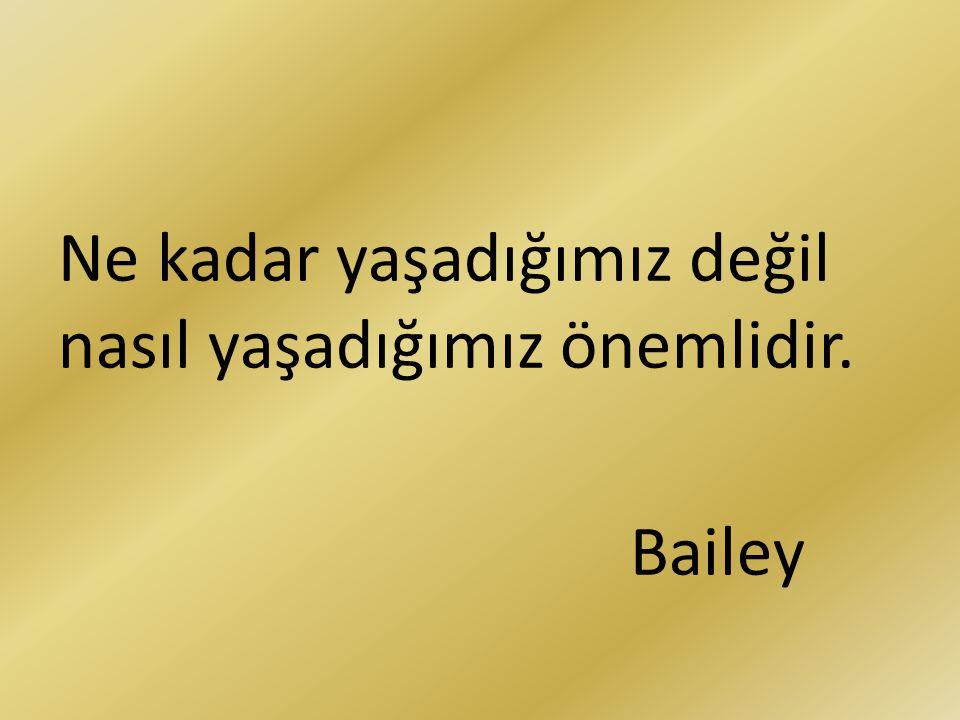 Ne kadar yaşadığımız değil nasıl yaşadığımız önemlidir. Bailey