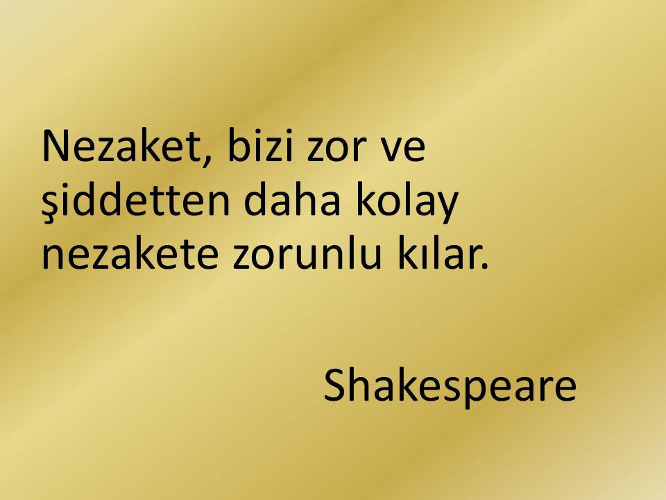 Nezaket, bizi zor ve şiddetten daha kolay nezakete zorunlu kılar. Shakespeare