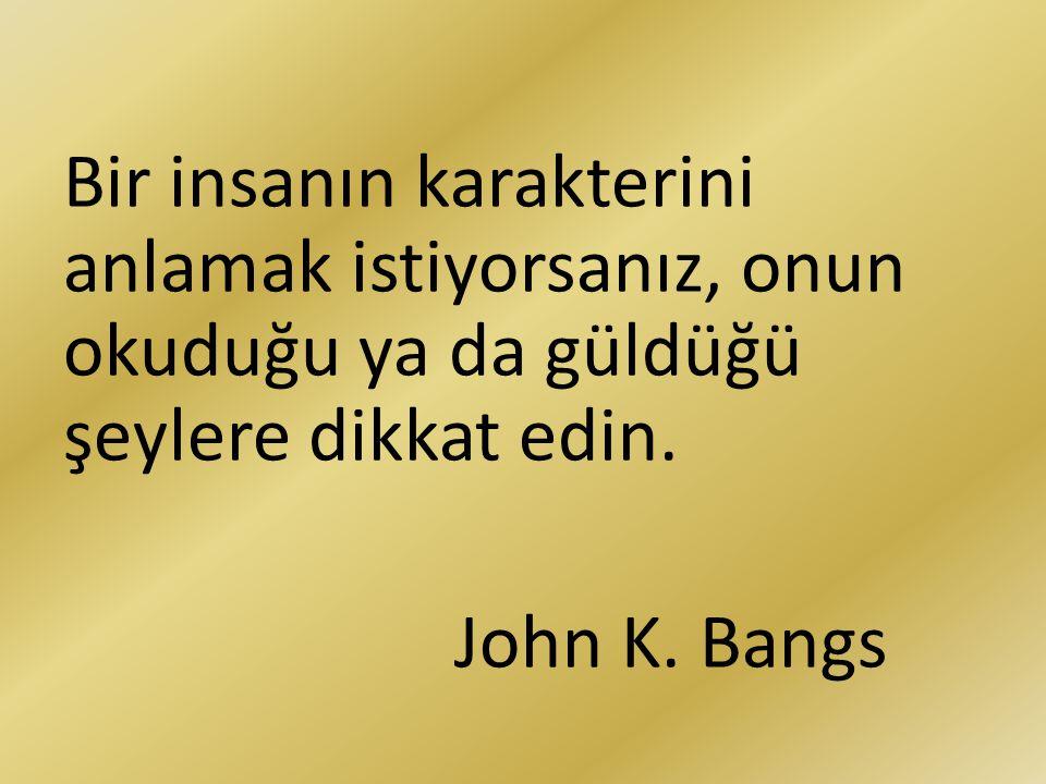 Bir insanın karakterini anlamak istiyorsanız, onun okuduğu ya da güldüğü şeylere dikkat edin. John K. Bangs