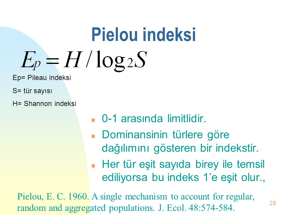 27 Simpson İndeksi n 0-1 arasında limitlidir. n Ortam çeşitliliğini gösterir. n Ortam çeşitliliği ile ters orantılıdır. n Dominansiyi ortaya çıkarır.