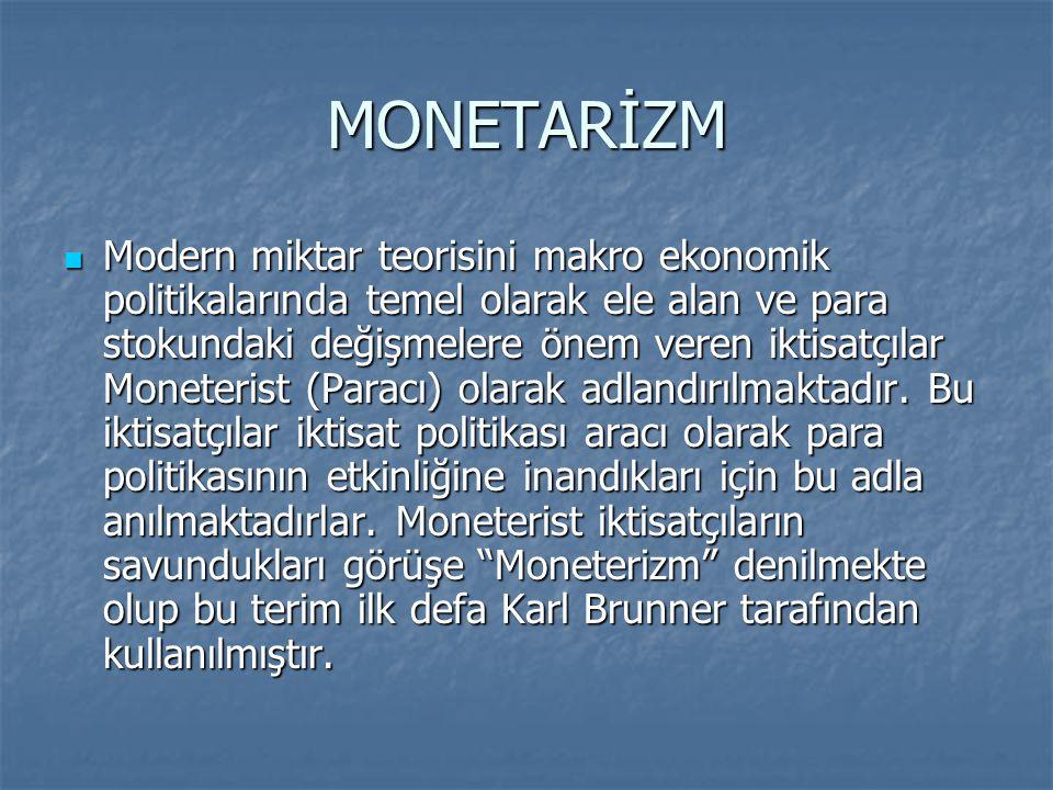 MONETARİZM Modern miktar teorisini makro ekonomik politikalarında temel olarak ele alan ve para stokundaki değişmelere önem veren iktisatçılar Moneterist (Paracı) olarak adlandırılmaktadır.
