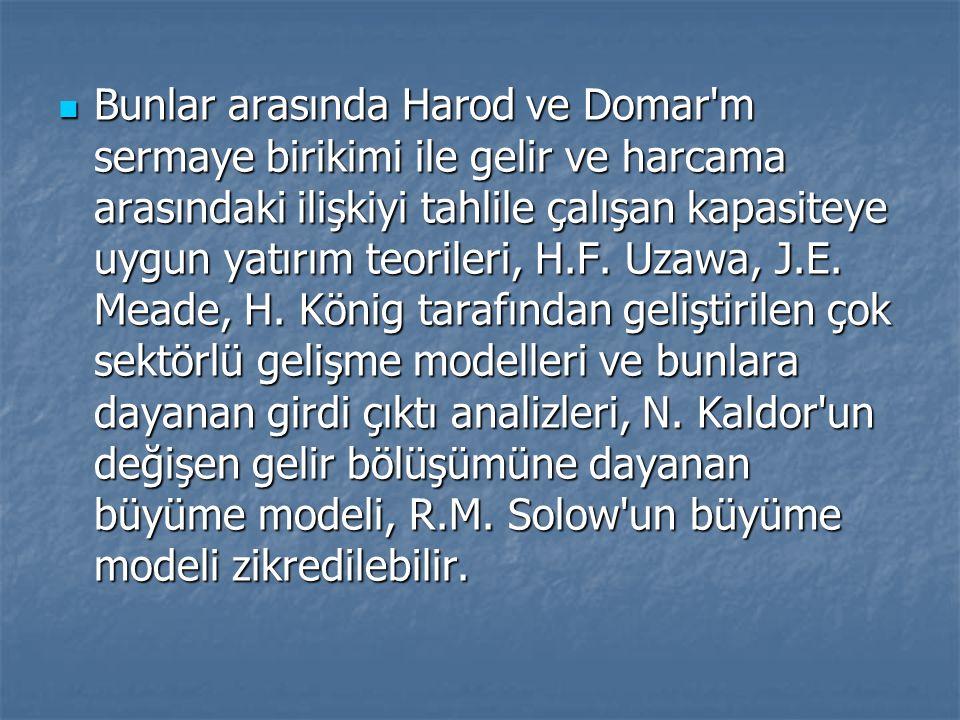 Bunlar arasında Harod ve Domar m sermaye birikimi ile gelir ve harcama arasındaki ilişkiyi tahlile çalışan kapasiteye uygun yatırım teorileri, H.F.