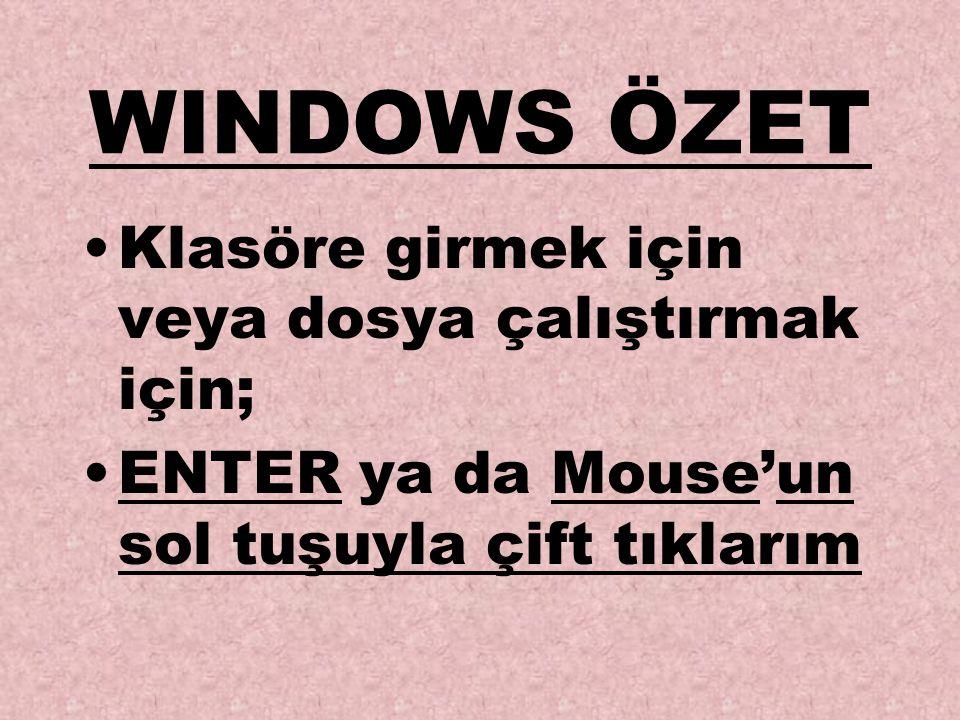 WINDOWS ÖZET Klasöre girmek için veya dosya çalıştırmak için; ENTER ya da Mouse'un sol tuşuyla çift tıklarım