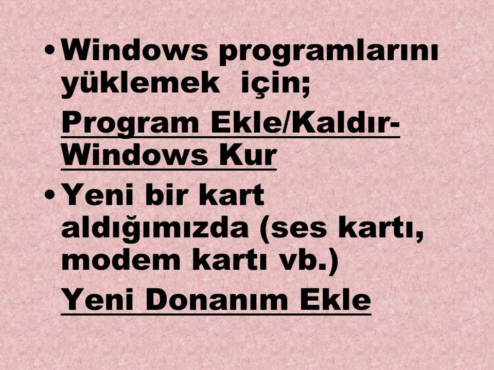 Windows programlarını yüklemek için; Program Ekle/Kaldır- Windows Kur Yeni bir kart aldığımızda (ses kartı, modem kartı vb.) Yeni Donanım Ekle