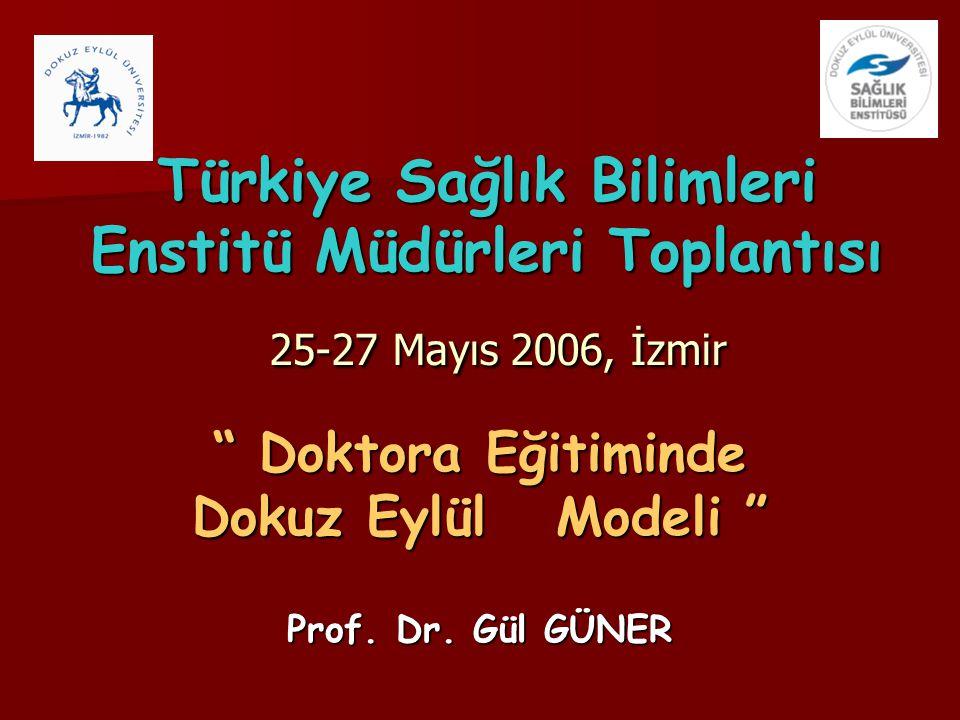 """Türkiye Sağlık Bilimleri Enstitü Müdürleri Toplantısı 25-27 Mayıs 2006, İzmir """" Doktora Eğitiminde Dokuz Eylül Modeli """" Prof. Dr. Gül GÜNER"""