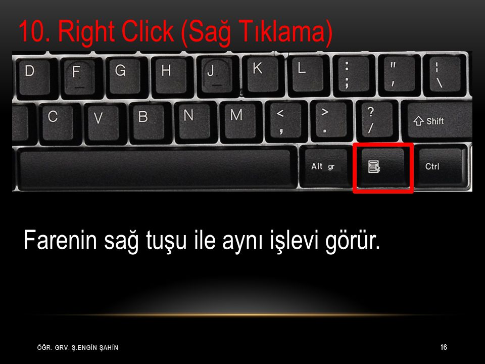 ÖĞR. GRV. Ş.ENGİN ŞAHİN 16 10. Right Click (Sağ Tıklama) gr Farenin sağ tuşu ile aynı işlevi görür.