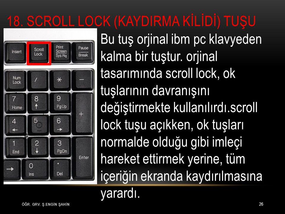 ÖĞR. GRV. Ş.ENGİN ŞAHİN 26 Bu tuş orjinal ibm pc klavyeden kalma bir tuştur. orjinal tasarımında scroll lock, ok tuşlarının davranışını değiştirmekte