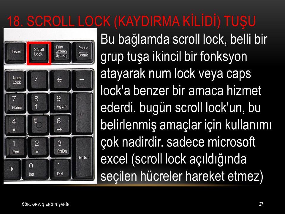 ÖĞR. GRV. Ş.ENGİN ŞAHİN 27 Bu bağlamda scroll lock, belli bir grup tuşa ikincil bir fonksyon atayarak num lock veya caps lock'a benzer bir amaca hizme