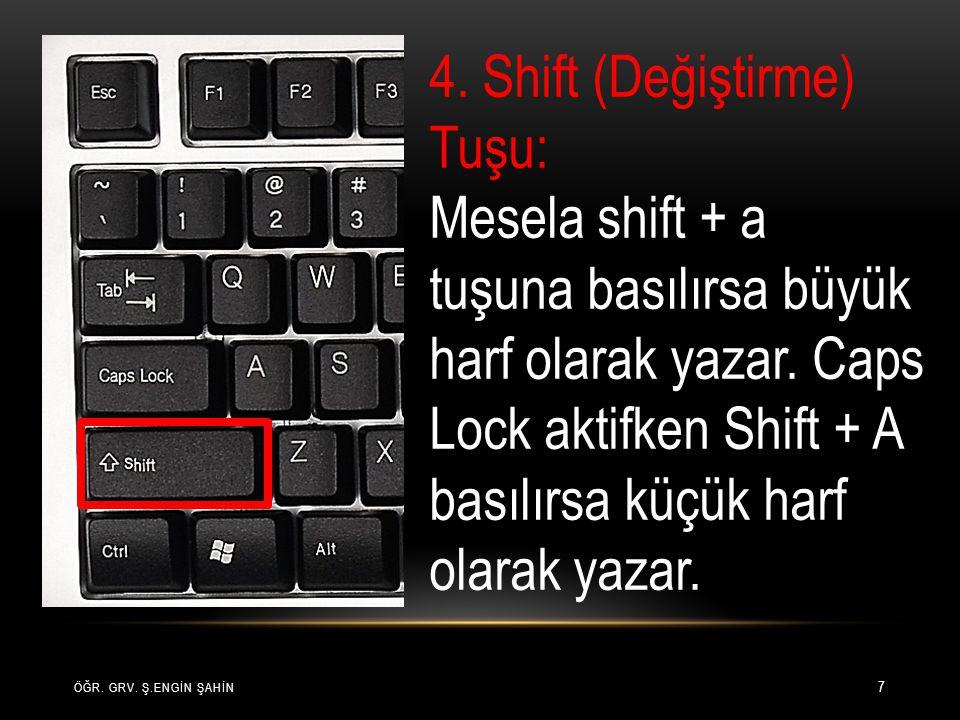ÖĞR. GRV. Ş.ENGİN ŞAHİN 7 4. Shift (Değiştirme) Tuşu: Mesela shift + a tuşuna basılırsa büyük harf olarak yazar. Caps Lock aktifken Shift + A basılırs