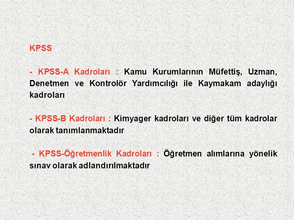 KPSS - KPSS-A Kadroları : Kamu Kurumlarının Müfettiş, Uzman, Denetmen ve Kontrolör Yardımcılığı ile Kaymakam adaylığı kadroları - KPSS-B Kadroları : Kimyager kadroları ve diğer tüm kadrolar olarak tanımlanmaktadır - KPSS-Öğretmenlik Kadroları : Öğretmen alımlarına yönelik sınav olarak adlandırılmaktadır