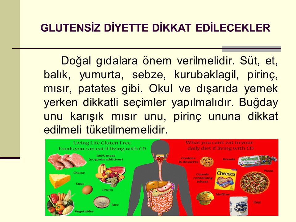 GLUTENSİZ DİYETTE DİKKAT EDİLECEKLER Doğal gıdalara önem verilmelidir. Süt, et, balık, yumurta, sebze, kurubaklagil, pirinç, mısır, patates gibi. Okul