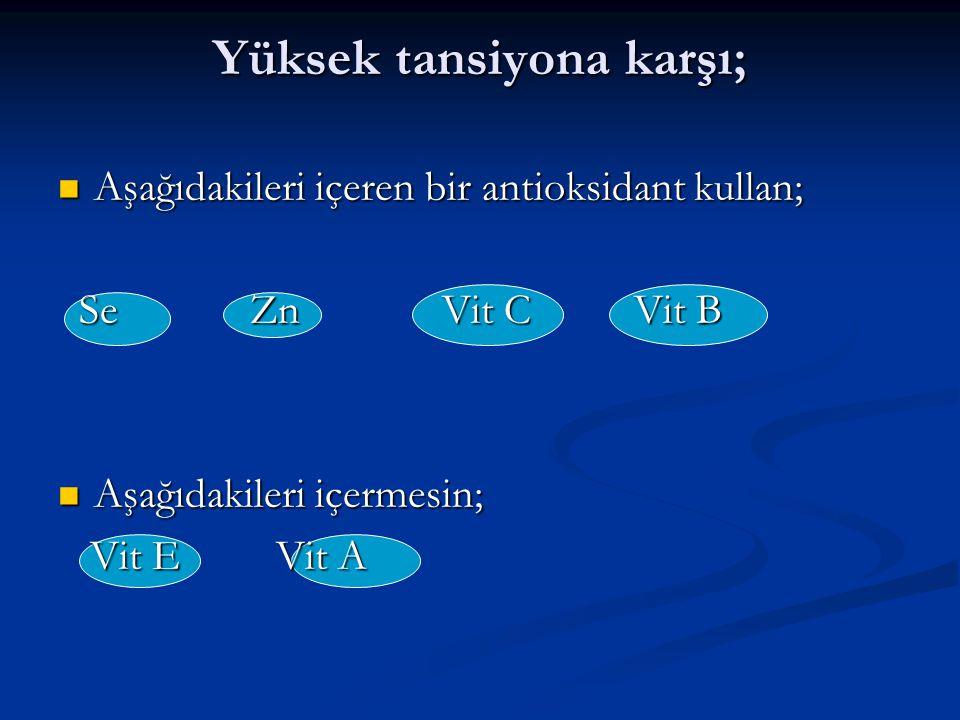 Yüksek tansiyona karşı; Aşağıdakileri içeren bir antioksidant kullan; Aşağıdakileri içeren bir antioksidant kullan; SeZnVit CVit B SeZnVit CVit B Aşağ