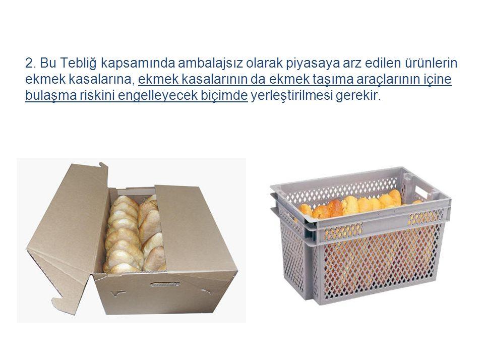 2. Bu Tebliğ kapsamında ambalajsız olarak piyasaya arz edilen ürünlerin ekmek kasalarına, ekmek kasalarının da ekmek taşıma araçlarının içine bulaşma