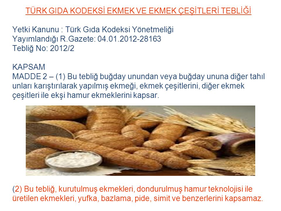 TÜRK GIDA KODEKSİ EKMEK VE EKMEK ÇEŞİTLERİ TEBLİĞİ Yetki Kanunu : Türk Gıda Kodeksi Yönetmeliği Yayımlandığı R.Gazete: 04.01.2012-28163 Tebliğ No: 201