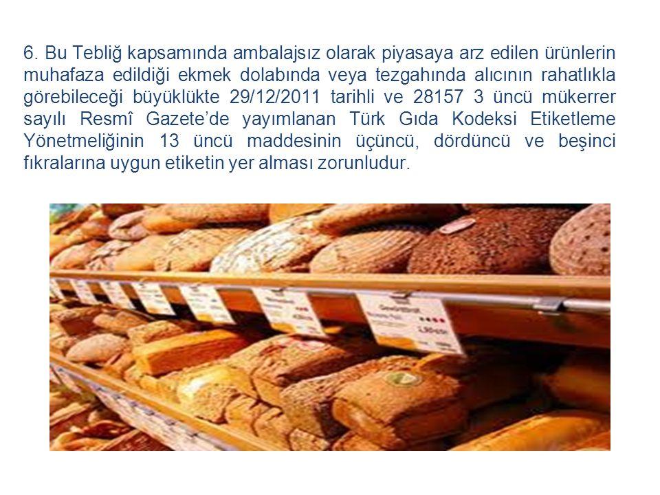 6. Bu Tebliğ kapsamında ambalajsız olarak piyasaya arz edilen ürünlerin muhafaza edildiği ekmek dolabında veya tezgahında alıcının rahatlıkla görebile