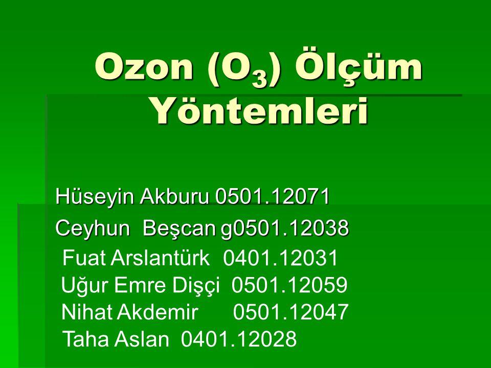 Ozon (O 3 ) Ölçüm Yöntemleri Hüseyin Akburu 0501.12071 Ceyhun Beşcan g0501.12038 Fuat Arslantürk 0401.12031 Uğur Emre Dişçi 0501.12059 Nihat Akdemir 0