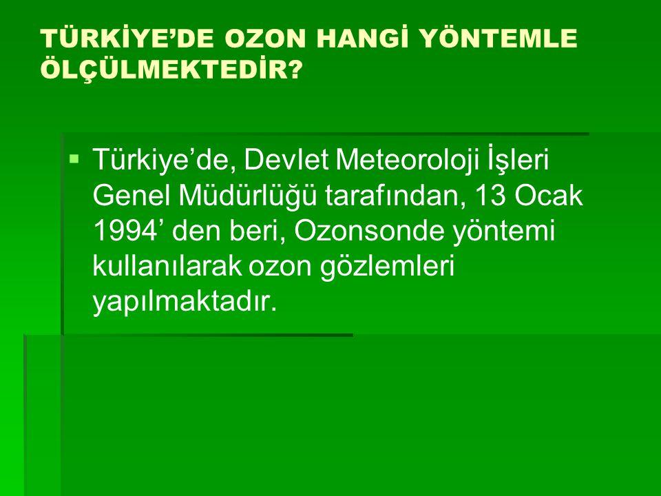 TÜRKİYE'DE OZON HANGİ YÖNTEMLE ÖLÇÜLMEKTEDİR?   Türkiye'de, Devlet Meteoroloji İşleri Genel Müdürlüğü tarafından, 13 Ocak 1994' den beri, Ozonsonde
