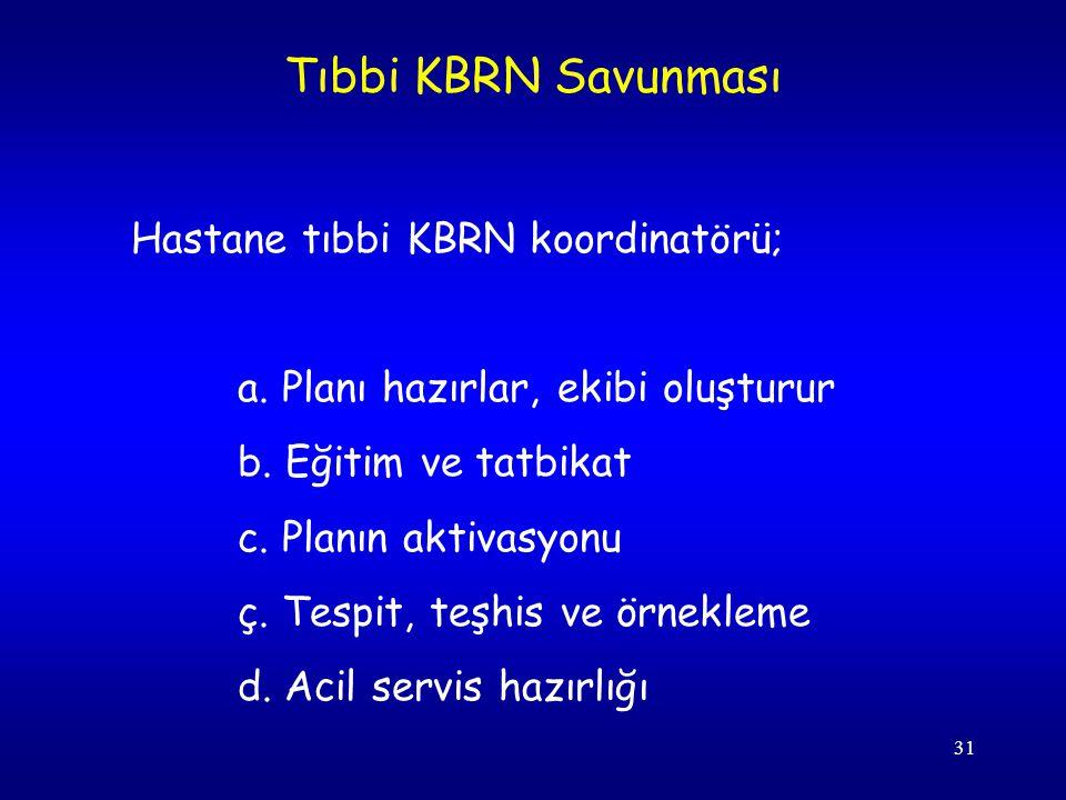 31 Hastane tıbbi KBRN koordinatörü; a. Planı hazırlar, ekibi oluşturur b. Eğitim ve tatbikat c. Planın aktivasyonu ç. Tespit, teşhis ve örnekleme d. A