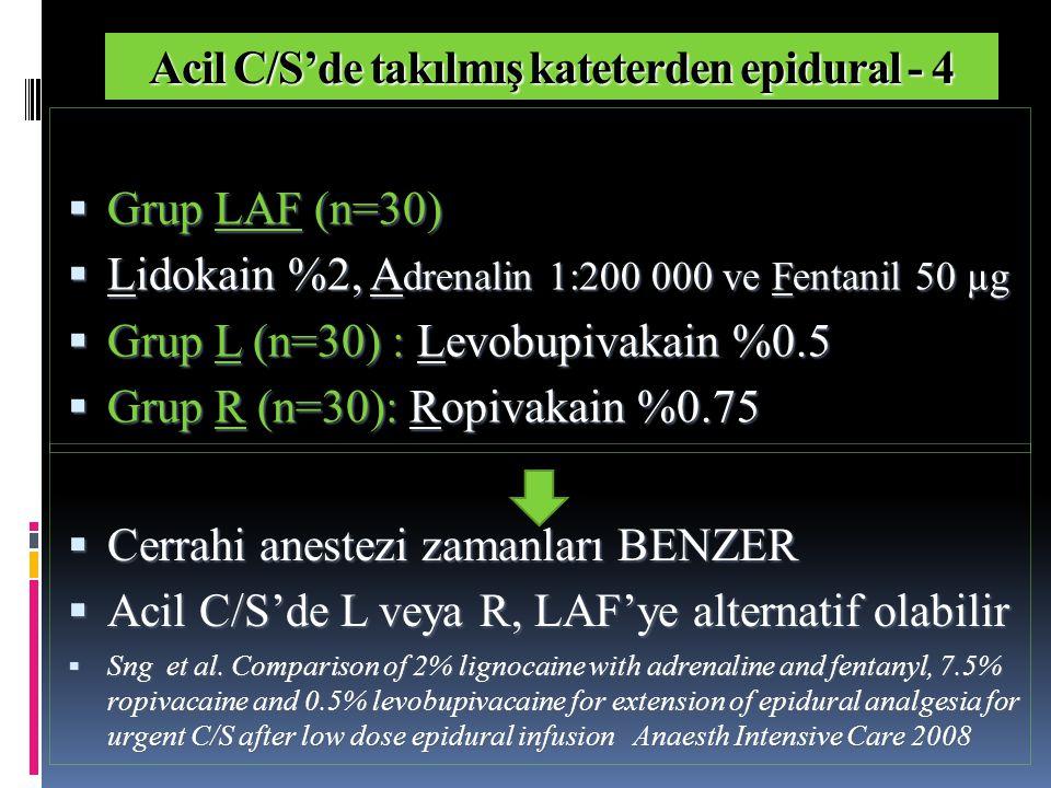Acil C/S'de takılmış kateterden epidural - 4  Grup LAF (n=30)  Lidokain %2, A drenalin 1:200 000 ve Fentanil 50 µg  Grup L (n=30) : Levobupivakain %0.5  Grup R (n=30): Ropivakain %0.75  Cerrahi anestezi zamanları BENZER  Acil C/S'de L veya R, LAF'ye alternatif olabilir  Sng et al.