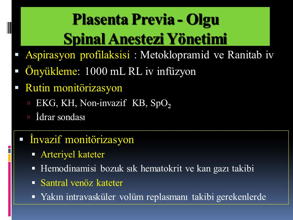  Aspirasyon profilaksisi : Metoklopramid ve Ranitab iv  Önyükleme: 1000 mL RL iv infüzyon  Rutin monitörizasyon  EKG, KH, Non-invazif KB, SpO 2  İdrar sondası Plasenta Previa - Olgu Spinal Anestezi Yönetimi  İnvazif monitörizasyon  Arteriyel kateter  Hemodinamisi bozuk sık hematokrit ve kan gazı takibi  Santral venöz kateter  Yakın intravasküler volüm replasmanı takibi gerekenlerde