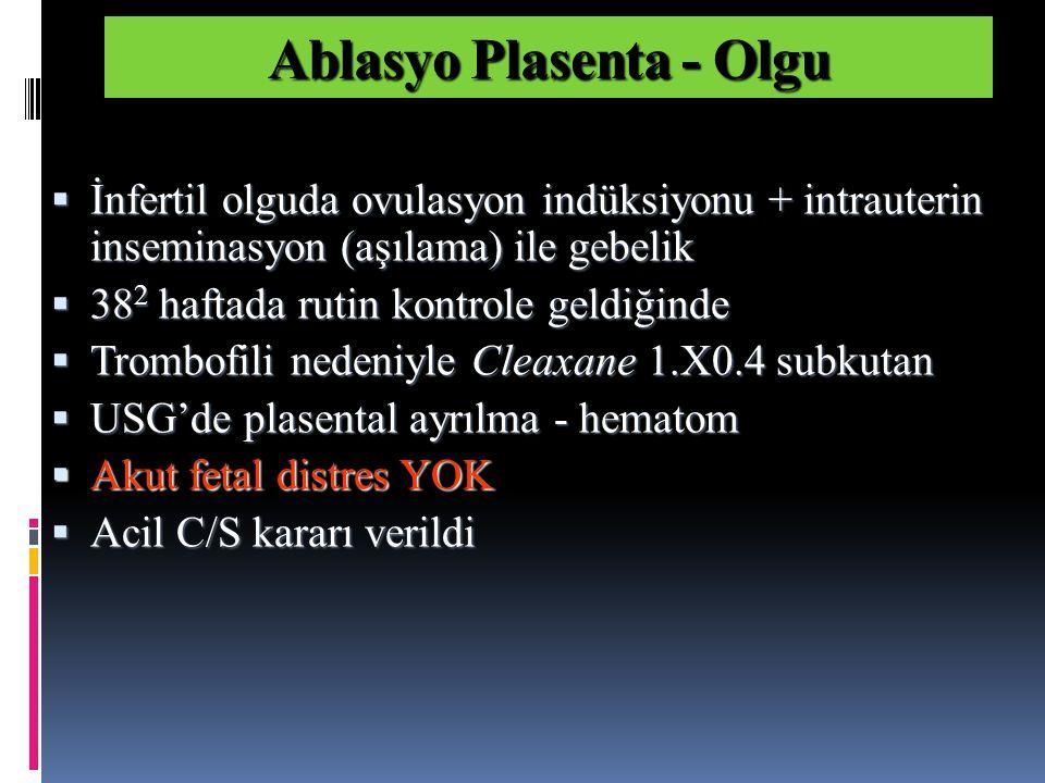  İnfertil olguda ovulasyon indüksiyonu + intrauterin inseminasyon (aşılama) ile gebelik  38 2 haftada rutin kontrole geldiğinde  Trombofili nedeniyle Cleaxane 1.X0.4 subkutan  USG'de plasental ayrılma - hematom  Akut fetal distres YOK  Acil C/S kararı verildi Ablasyo Plasenta - Olgu