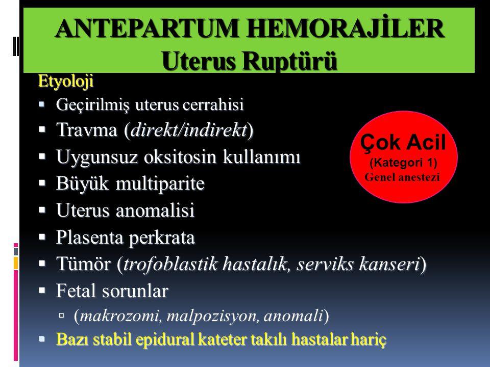 Etyoloji  Geçirilmiş uterus cerrahisi  Travma (direkt/indirekt)  Uygunsuz oksitosin kullanımı  Büyük multiparite  Uterus anomalisi  Plasenta perkrata  Tümör (trofoblastik hastalık, serviks kanseri)  Fetal sorunlar  (makrozomi, malpozisyon, anomali)  Bazı stabil epidural kateter takılı hastalar hariç Çok Acil (Kategori 1) Genel anestezi ANTEPARTUM HEMORAJİLER Uterus Ruptürü