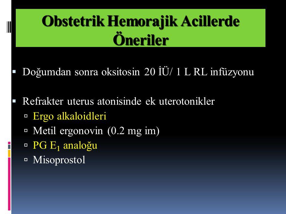  Doğumdan sonra oksitosin 20 İÜ/ 1 L RL infüzyonu  Refrakter uterus atonisinde ek uterotonikler  Ergo alkaloidleri  Metil ergonovin (0.2 mg im)  PG E 1 analoğu  Misoprostol Obstetrik Hemorajik Acillerde Öneriler