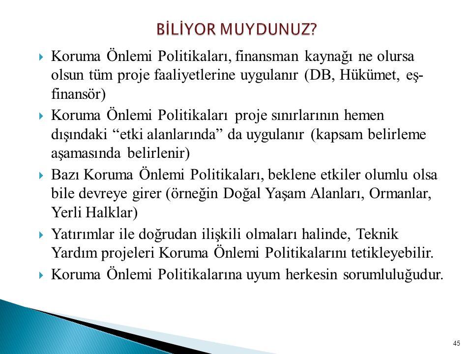 45  Koruma Önlemi Politikaları, finansman kaynağı ne olursa olsun tüm proje faaliyetlerine uygulanır (DB, Hükümet, eş- finansör)  Koruma Önlemi Poli