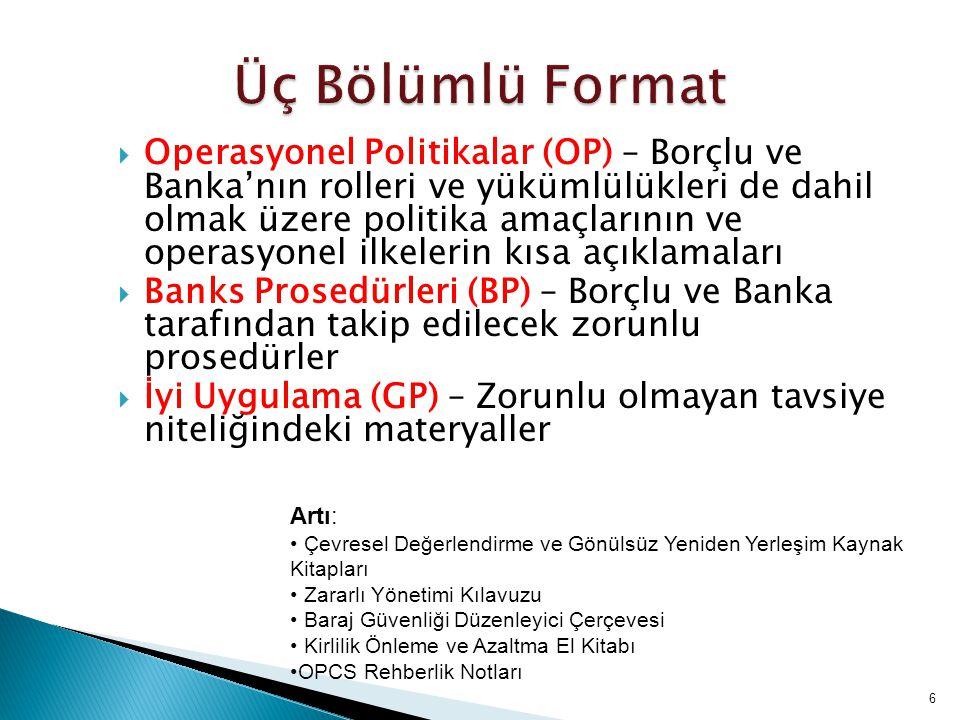 6  Operasyonel Politikalar (OP) – Borçlu ve Banka'nın rolleri ve yükümlülükleri de dahil olmak üzere politika amaçlarının ve operasyonel ilkelerin kısa açıklamaları  Banks Prosedürleri (BP) – Borçlu ve Banka tarafından takip edilecek zorunlu prosedürler  İyi Uygulama (GP) – Zorunlu olmayan tavsiye niteliğindeki materyaller Artı: Çevresel Değerlendirme ve Gönülsüz Yeniden Yerleşim Kaynak Kitapları Zararlı Yönetimi Kılavuzu Baraj Güvenliği Düzenleyici Çerçevesi Kirlilik Önleme ve Azaltma El Kitabı OPCS Rehberlik Notları