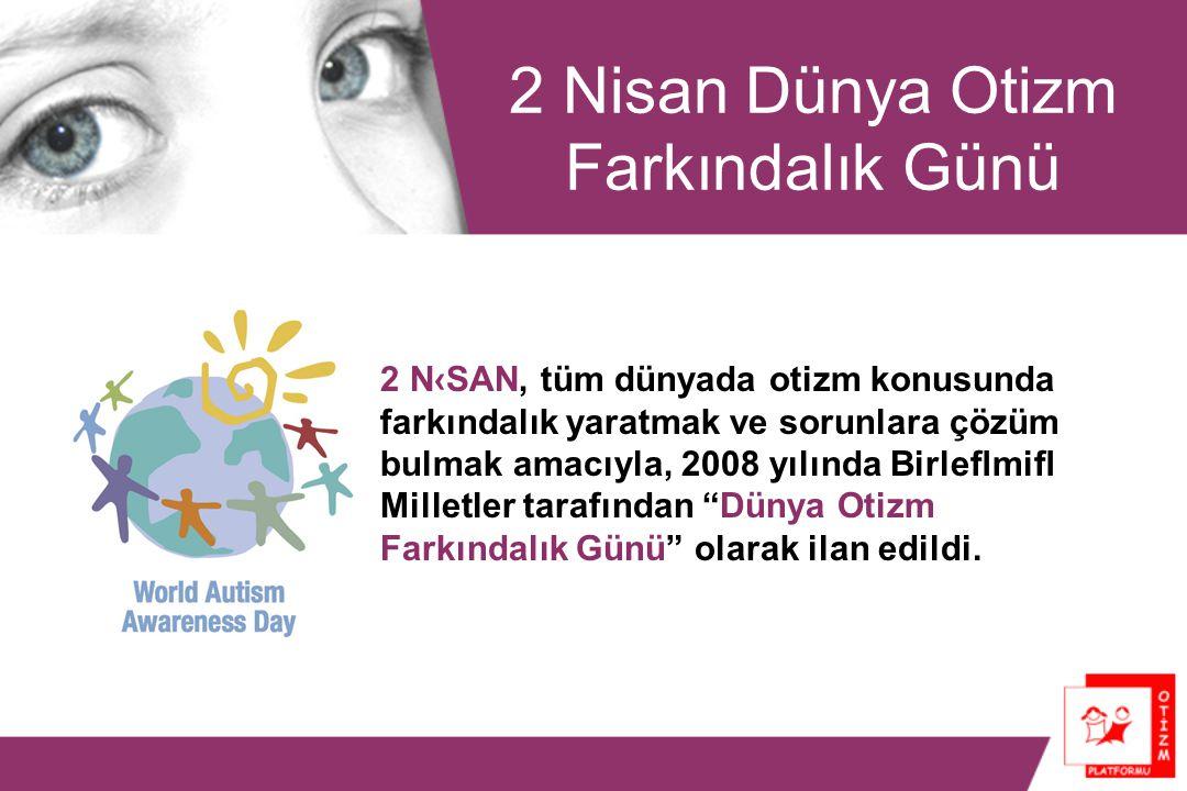 2 Nisan Dünya Otizm Farkındalık Günü 2 N‹SAN, tüm dünyada otizm konusunda farkındalık yaratmak ve sorunlara çözüm bulmak amacıyla, 2008 yılında Birleflmifl Milletler tarafından Dünya Otizm Farkındalık Günü olarak ilan edildi.