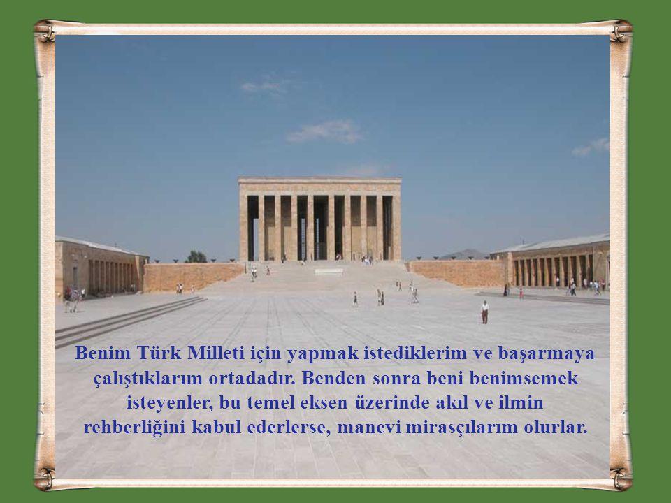 Benim Türk Milleti için yapmak istediklerim ve başarmaya çalıştıklarım ortadadır. Benden sonra beni benimsemek isteyenler, bu temel eksen üzerinde akı